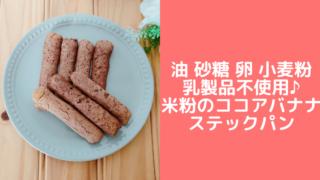米粉ココアバナナスティックパンレシピ!油・乳・小麦粉・卵不使用!米粉レシピ